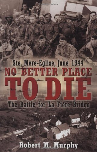 No Better Place to Die: Ste-Mere Eglise, June 1944 - The Battle for la Fiere Bridge: Murphy, Robert