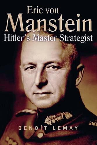 Erich Von Manstein: Hitler's Master Strategist: Benoit Lemay