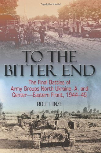 9781935149316: To the Bitter End: The Final Battles of Army Groups North Ukraine, A, and Center-Eastern Front, 1944-45
