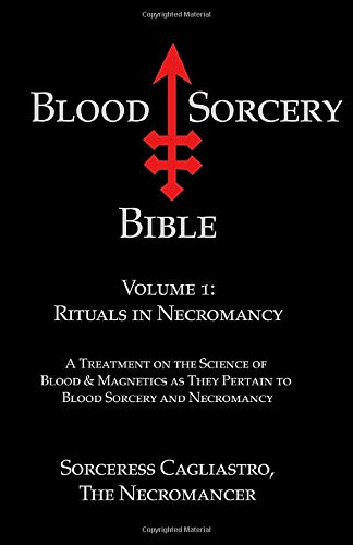 Blood Sorcery Bible, Volume 1: Rituals in Necromancy: Sorceress Cagliastro, the Necromancer