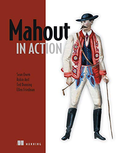Mahout in Action: Sean Owen; Robin Anil; Ted Dunning; Ellen Friedman