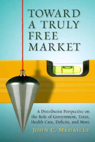 9781935191810: Toward a Truly Free Market: A Distributist Perspective on the Role of Government, Taxes, Health Care, Deficits, and More (Culture of Enterprise)