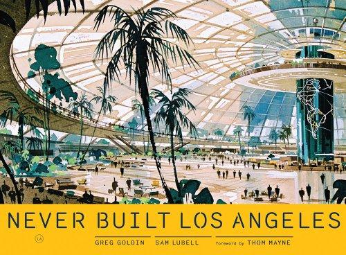 Never Built Los Angeles: Lubell, Sam; Goldin, Greg; Mayne, Thom