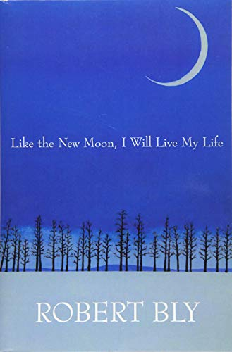 Like the New Moon I Will Live My Life (White Pine Press Distinguished Poets Series): Bly, Robert