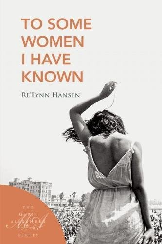 To Some Women I Have Known (Marie Alexander Poetry Series): Re'Lynn Hansen