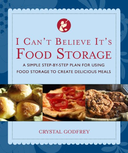 I Can't Believe It's Food Storage: A Simple Step-By-Step Plan for Using Food Storage to ...