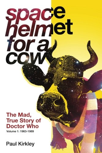 Space Helmet for a Cow: The Mad, True Story of Doctor Who (1963-1989): Paul Kirkley