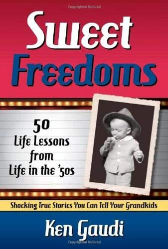 Sweet Freedoms: 50 Life Lessons from Life in the '50s: Ken Gaudi