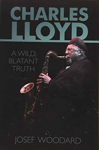 Charles Lloyd: A Wild, Blatant Truth: Josef Woodard