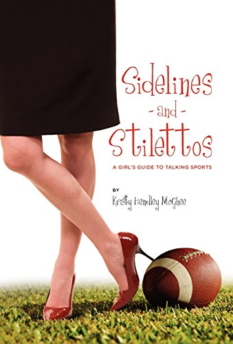 Sidelines and Stilettos: A Girls Guide to Talking Sports: Kristy Hendley McGhee