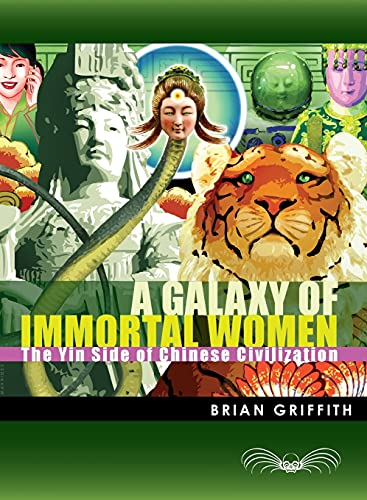 A Galaxy of Immortal Women: The Yin Side of Chinese Civilization: Griffith, Brian