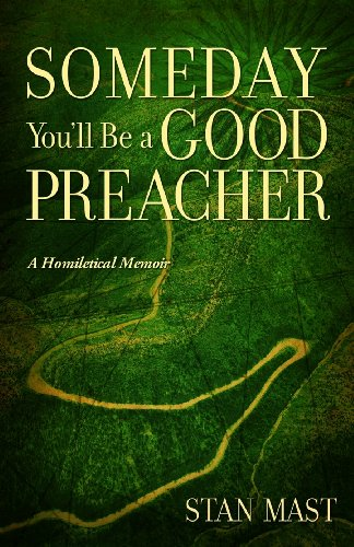 Someday You'll Be A Good Preacher: A Homiletical Memoir: Stan Mast