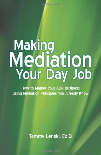 9781935278887: Making Mediation Your Day Job: How to Market Your ADR Business Using Mediation Principles You Already Know