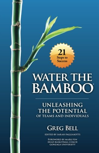 Water The Bamboo: Unleashing The Potential Of Teams And Individuals: Greg Bell