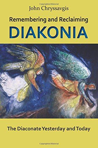 Remembering and Reclaiming Diakonia: The Diaconate Yesterday: John Chryssavgis