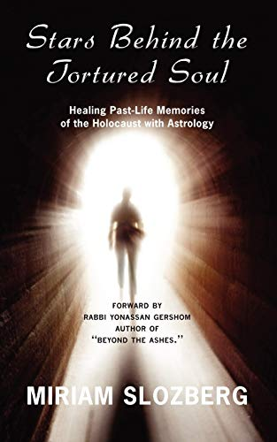 Stars Behind the Tortured Soul: Using Astrology to Heal Past Life Memories of the Holocaust: Miriam...