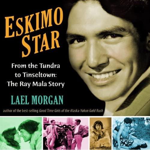 Eskimo Star: From the Tundra to Tinseltown the Ray Mala Story: Lael Morgan