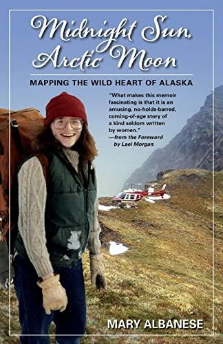 Midnight Sun, Arctic Moon: Mapping the Wild Heart of Alaska: Albanese, Mary