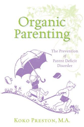 Organic Parenting: The Prevention of Parent Deficit Disorder: Koko Preston