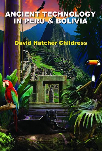 Ancient Technology in Peru & Bolivia: Childress, David Hatcher