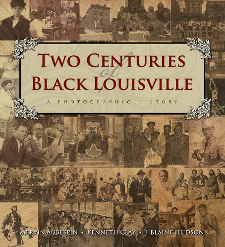 Two Centuries of Black Louisville: A Photographic History: Mervin Aubespin; Kenneth Clay; J. Blaine...