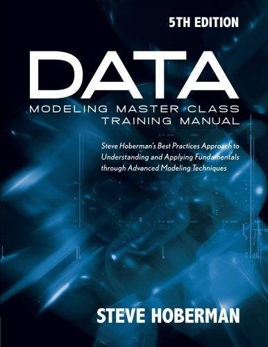 Data Modeling Master Class Training Manual 5th Edition: Steve Hoberman's Best Practices Approach to...