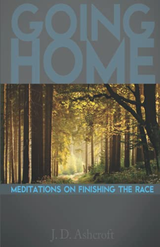 Going Home: Meditations on Finishing the Race: ASHCROFT, J.D.
