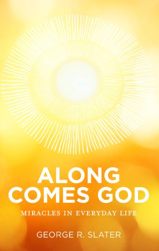 Along Comes God: Miracles In Everyday Life: George Slater