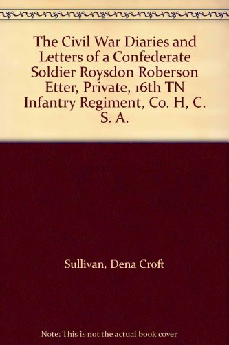 The Civil War Diaries and Letters of a Confederate Soldier Roysdon Roberson Etter, Private, 16th TN...