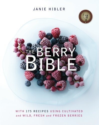The Berry Bible: With 175 Recipes Using Cultivated and Wild, Fresh and Frozen Berries: Janie Hibler