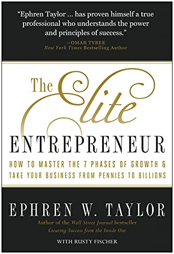 The Elite Entrepreneur: How to Master the 7 Phases of Growth & Take Your Business from Pennies ...
