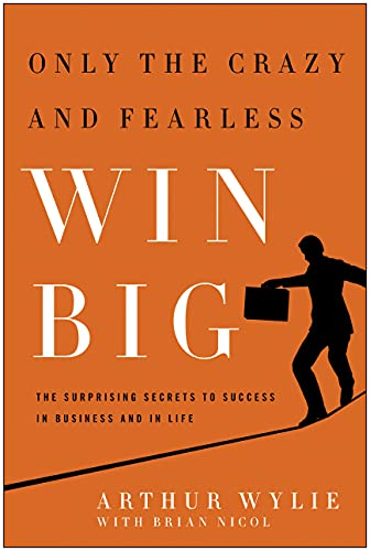 Only the Crazy and Fearless Win BIG!: The Surprising Secrets to Success in Business and in Life: ...
