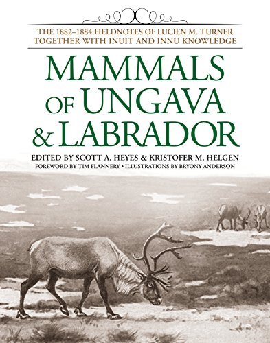 Mammals of Ungava & Labrador: The 1882-1884 Fieldnotes of Lucien M. Turner Together with Inuit ...