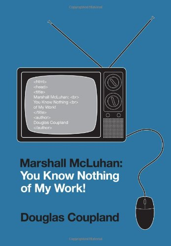 Marshall McLuhan: You Know Nothing of My Work!: Coupland, Douglas