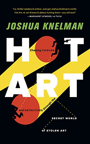 Hot Art: Chasing Thieves and Detectives Through the Secret World of Stolen Art: Knelman, Joshua