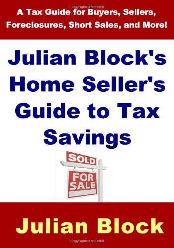Julian Block's Home Seller's Guide to Tax Savings: A Tax Guide for Buyers, Sellers, ...