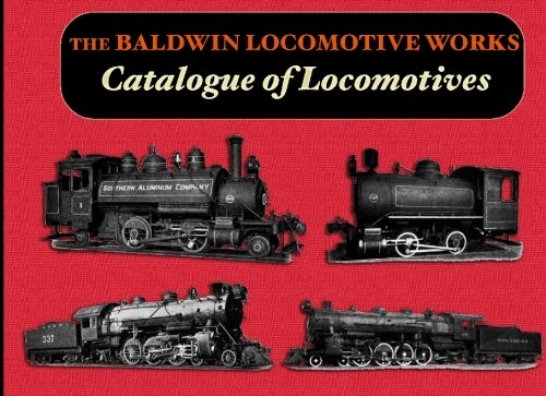 The Baldwin Locomotive Works Catalogue of Locomotives: Locomotive Works, Baldwin