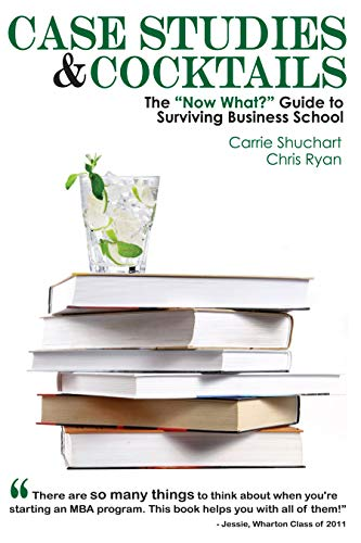"Case Studies & Cocktails: The ""Now What?"" Guide to Surviving Business School: ..."