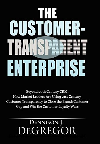 9781935723233: The Customer-Transparent Enterprise: Beyond 20th Century Crm: How Market Leaders Are Using 21st Century Customer Transparency to Close the Brand/Custo