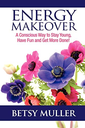 Energy Makeover: A Conscious Way to Stay Young, Have Fun and Get More Done!: Muller, Betsy