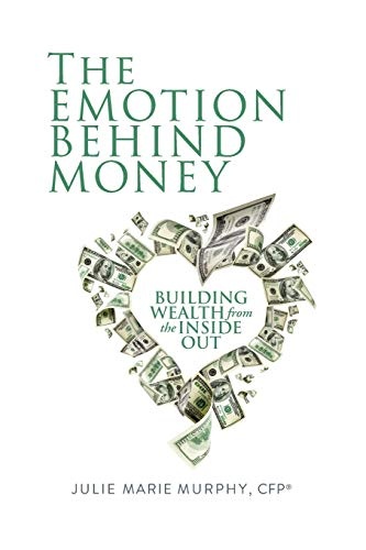 The Emotion Behind Money: Building Wealth from the Inside Out: Casserly, CFP, Julie Murphy
