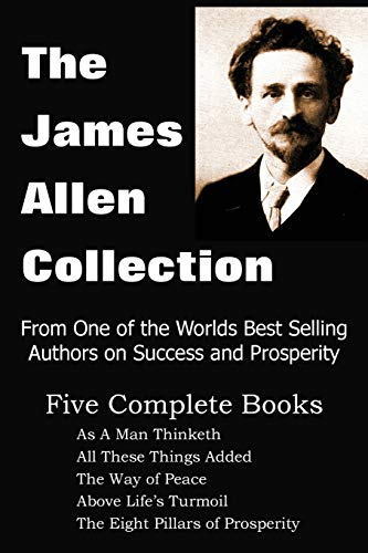 9781935785354: The James Allen Collection: As a Man Thinketh, All These Things Added, the Way of Peace, Above Life's Turmoil, the Eight Pillars of Prosperity