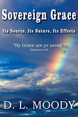 Sovereign Grace Its Source, Its Nature and Its Effects: Dwight Lyman Moody