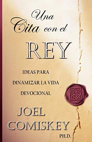 Una Cita con el Rey: Ideas para dinamizar la vida devocional (Spanish Edition): Joel Comiskey