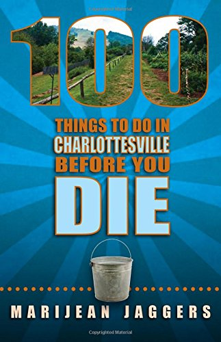 100 Things to Do in Charlottesville Before You Die: Jaggers, Marijean