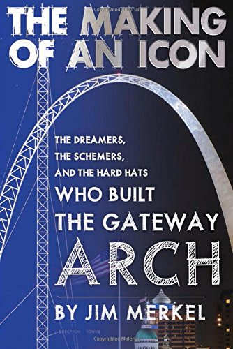 The Making of an Icon: The Dreamers, the Schemers, and the Hard Hats Who Built the Gateway Arch: ...