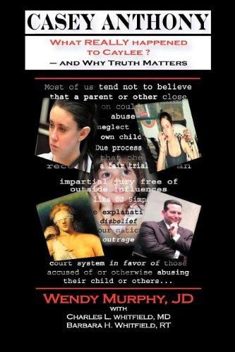 Casey Anthony What REALLY Happened to Caylee and Why Truth Matters: Murphy, Wendy; Whitfield, ...