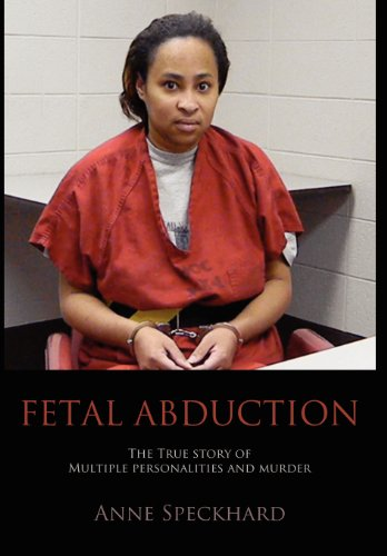Fetal Abduction: The True Story of Multiple Personalities and Murder: Anne Catherine Speckhard
