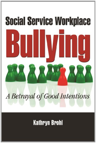 Social Service Workplace Bullying: A Betrayal of Good Intentions: Kathryn Brohl