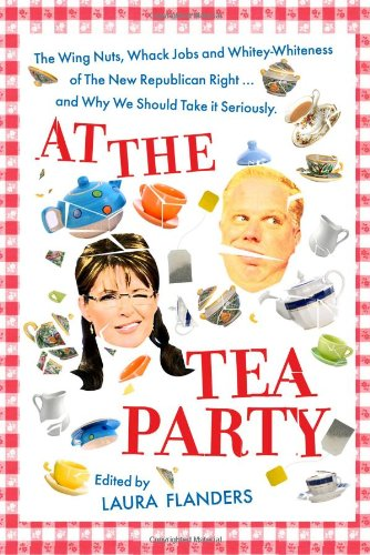 9781935928232: At the Tea Party: The Wing Nuts, Whack Jobs and Whitey-whiteness of the New Republican Right - And Why We Should Take it Seriously